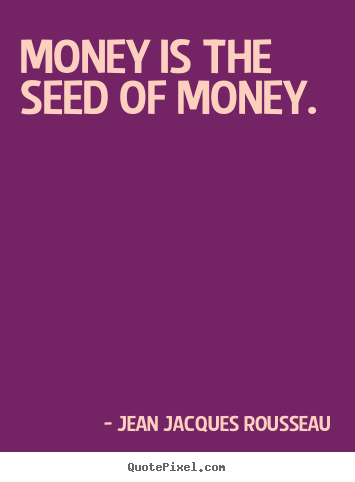 Money is the seed of money. Jean Jacques Rousseau greatest inspirational quote