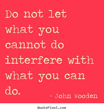 Do not let what you cannot do interfere with what.. John Wooden great inspirational quotes