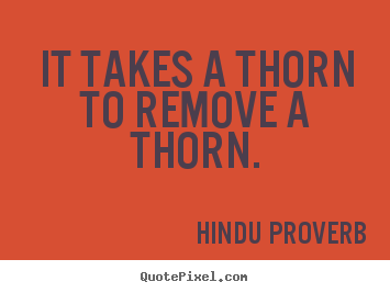 It takes a thorn to remove a thorn. Hindu Proverb great inspirational quotes