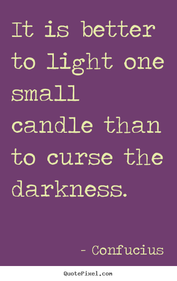 It is better to light one small candle than to.. Confucius best inspirational quote
