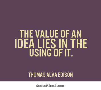 Inspirational quote - The value of an idea lies in the using of it.