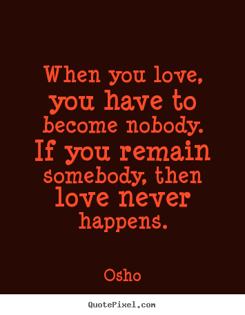 Quote about inspirational - When you love, you have to become nobody. if you remain somebody,..