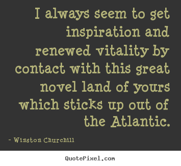 I always seem to get inspiration and renewed vitality by contact with.. Winston Churchill top inspirational quotes