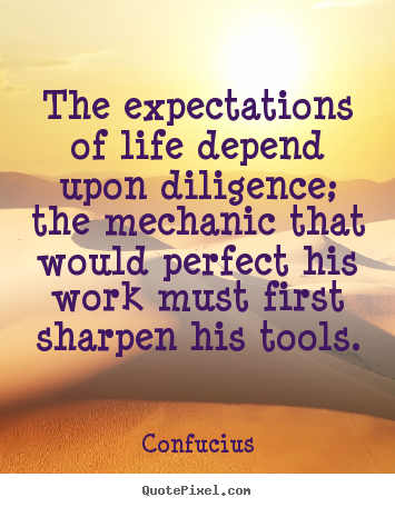 Quotes about inspirational - The expectations of life depend upon diligence; the mechanic that would..