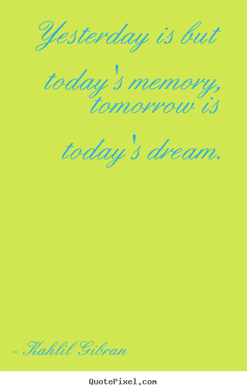 Quotes about inspirational - Yesterday is but today's memory, tomorrow is..