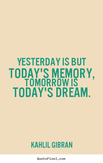 Inspirational quotes - Yesterday is but today's memory, tomorrow is today's dream.