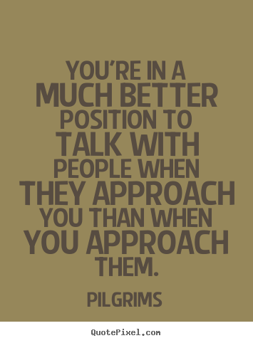 Quotes about inspirational - You're in a much better position to talk with people when they..
