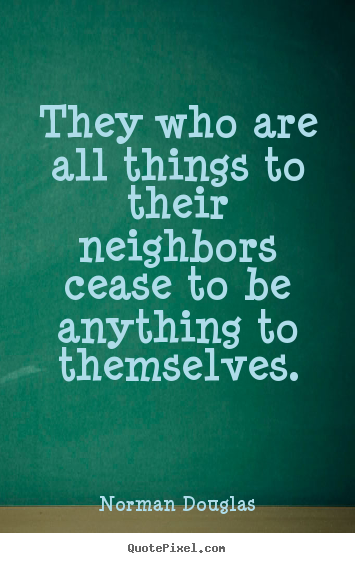 Norman Douglas picture quotes - They who are all things to their neighbors cease to be anything.. - Inspirational quotes