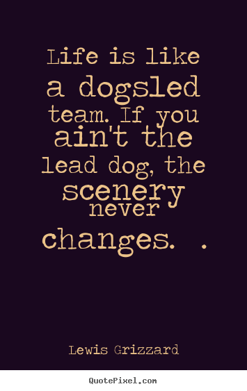 Life is like a dogsled team. if you ain't the lead dog, the scenery.. Lewis Grizzard  inspirational quote
