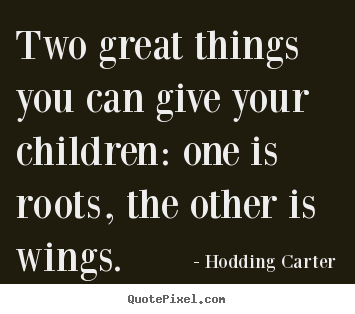 Hodding Carter poster quotes - Two great things you can give your children: one.. - Inspirational quotes