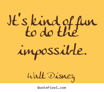 Walt Disney picture quotes - It's kind of fun to do the impossible. - Inspirational quotes
