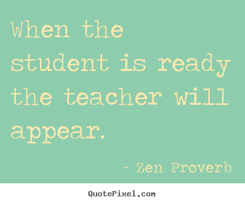 When the student is ready the teacher will appear. Zen Proverb famous inspirational quotes