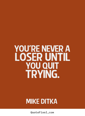 Quotes about inspirational - You're never a loser until you quit trying.