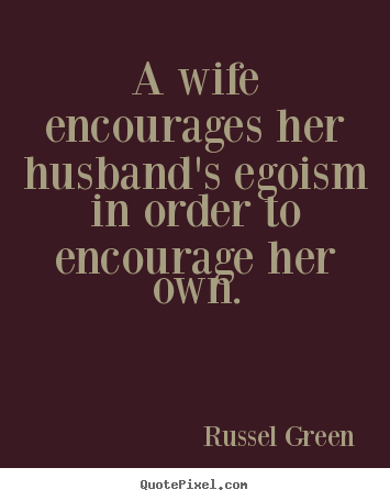 Russel Green picture quotes - A wife encourages her husband's egoism in order to encourage her own. - Inspirational quotes