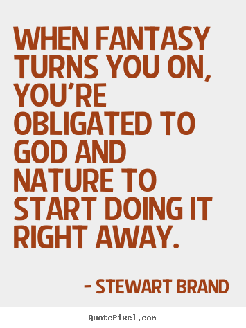 Stewart Brand photo quote - When fantasy turns you on, you're obligated to god and nature to start.. - Inspirational quotes