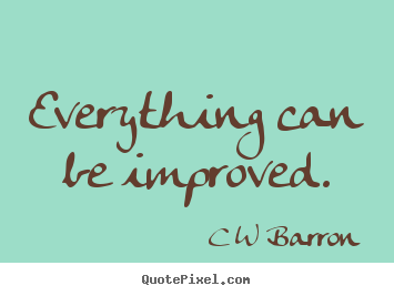 Everything can be improved. C W Barron top inspirational quotes