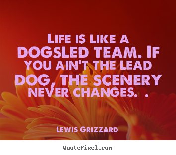 Lewis Grizzard poster quote - Life is like a dogsled team. if you ain't the lead dog,.. - Inspirational quotes