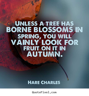 Hare Charles image sayings - Unless a tree has borne blossoms in spring, you will vainly look for.. - Inspirational quote