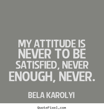 Quotes about inspirational - My attitude is never to be satisfied, never..