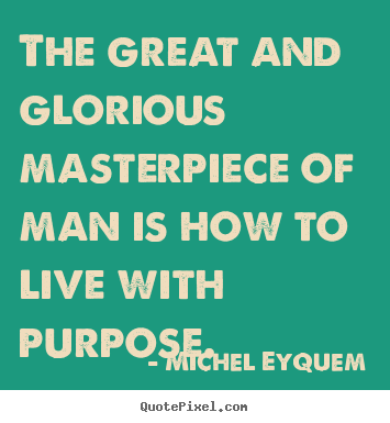 Make picture quotes about inspirational - The great and glorious masterpiece of man is how to live with..