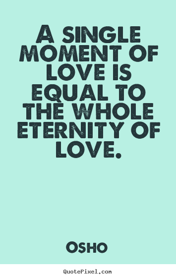 A single moment of love is equal to the whole eternity.. Osho great inspirational sayings
