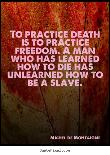 Michel De Montaigne pictures sayings - To practice death is to practice freedom. a.. - Inspirational quotes