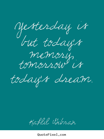 Yesterday is but today's memory, tomorrow is today's.. Kahlil Gibran  inspirational quotes