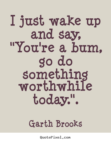 "Create graphic picture quotes about inspirational - I just wake up and say, ""you're a bum, go do something worthwhile.."
