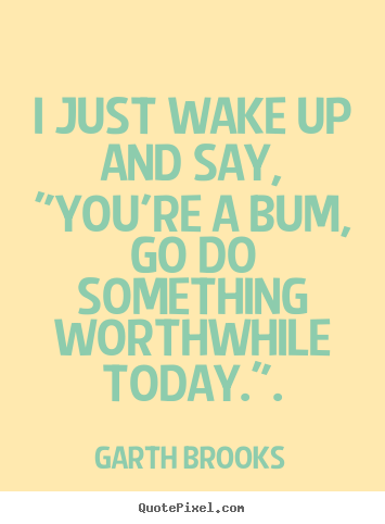 "How to design picture quotes about inspirational - I just wake up and say, ""you're a bum, go do something worthwhile.."