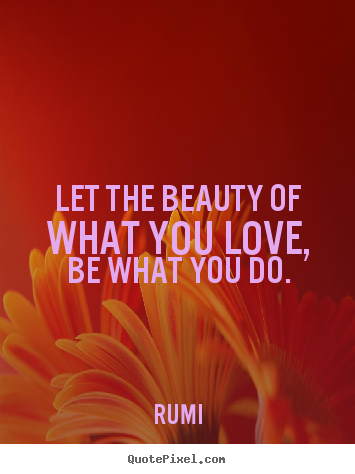Quotes about inspirational - Let the beauty of what you love, be what you do.