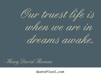 Our truest life is when we are in dreams awake. Henry David Thoreau top inspirational quote