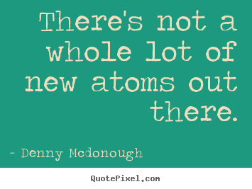 Inspirational quotes - There's not a whole lot of new atoms out there.