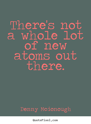 There's not a whole lot of new atoms out there. Denny Mcdonough good inspirational quotes