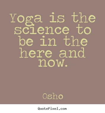 Yoga is the science to be in the here and now. Osho best inspirational quotes
