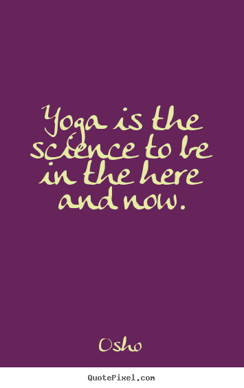 Yoga is the science to be in the here and now. Osho great inspirational quote