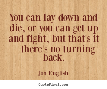 Quote about inspirational - You can lay down and die, or you can get up and fight, but that's it..