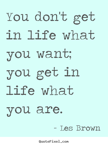 Quotes about inspirational - You don't get in life what you want; you get in life what..