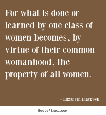 For what is done or learned by one class of women becomes, by.. Elizabeth Blackwell  inspirational quotes