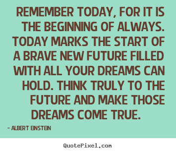Inspirational quotes - Remember today, for it is the beginning of always...