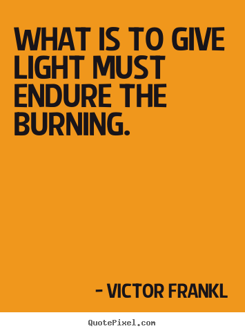 Quotes about inspirational - What is to give light must endure the burning.