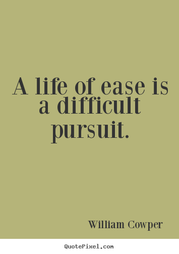 Inspirational quotes - A life of ease is a difficult pursuit.