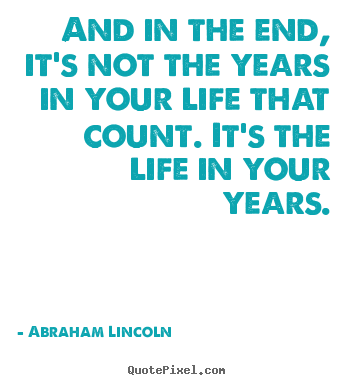 Quotes about life - And in the end, it's not the years in your life that count. it's..