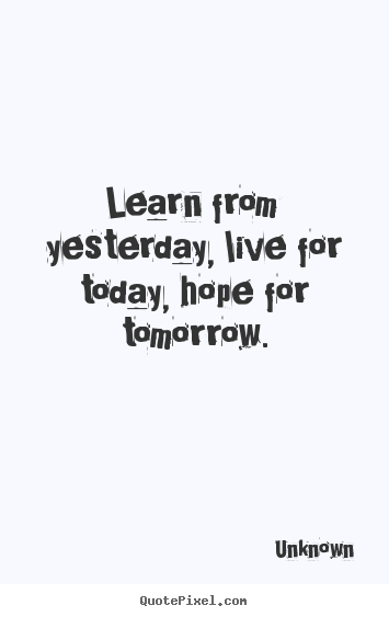 Customize picture quotes about life - Learn from yesterday, live for today, hope for tomorrow.
