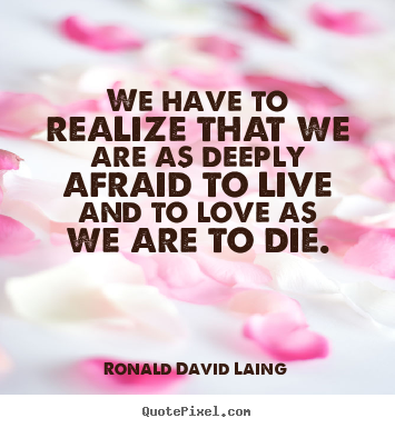Quote about life - We have to realize that we are as deeply afraid to live..