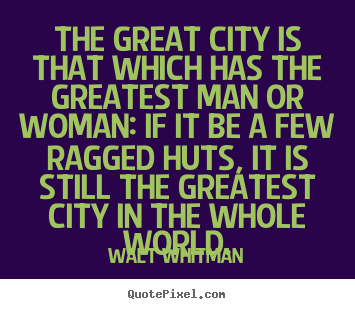 Quotes about life - The great city is that which has the greatest man or woman:..