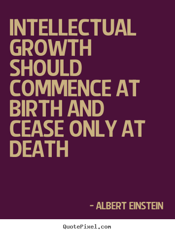 Quotes about life - Intellectual growth should commence at birth and cease only..