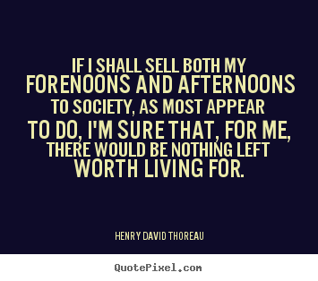 Quotes about life - If i shall sell both my forenoons and afternoons..
