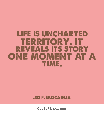 Life is uncharted territory. it reveals its.. Leo F. Buscaglia  life quote