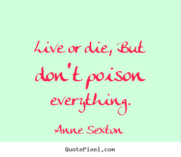 Anne Sexton picture quotes - Live or die, but don't poison everything. - Life quotes