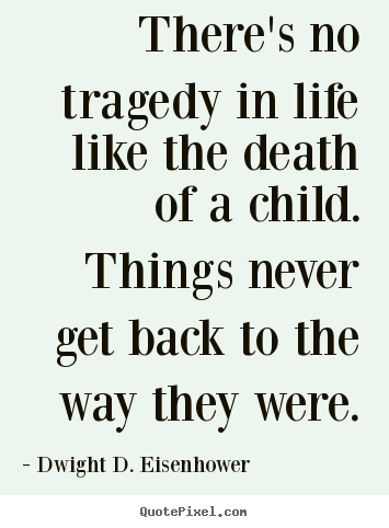 Life quotes - There's no tragedy in life like the death of a child. things never..